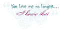 You love me no longer I know that