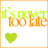 Its never too late..