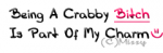 Being a crabby bitch is part of my charm!